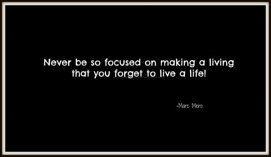 Never be so focused on making a living that you forget to live a life.